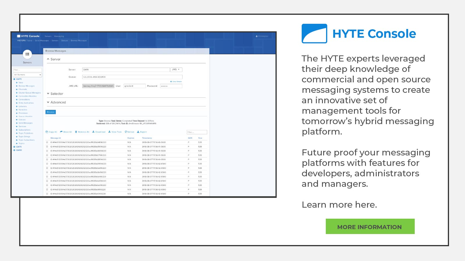The HYTE experts leveraged their deep knowledge of commercial and open source messaging systems to create an innovative set of management tools for tomorrow's hybrid messaging platform.  Future proof your messaging platforms with features for developers, administrators and managers.  Learn more here.