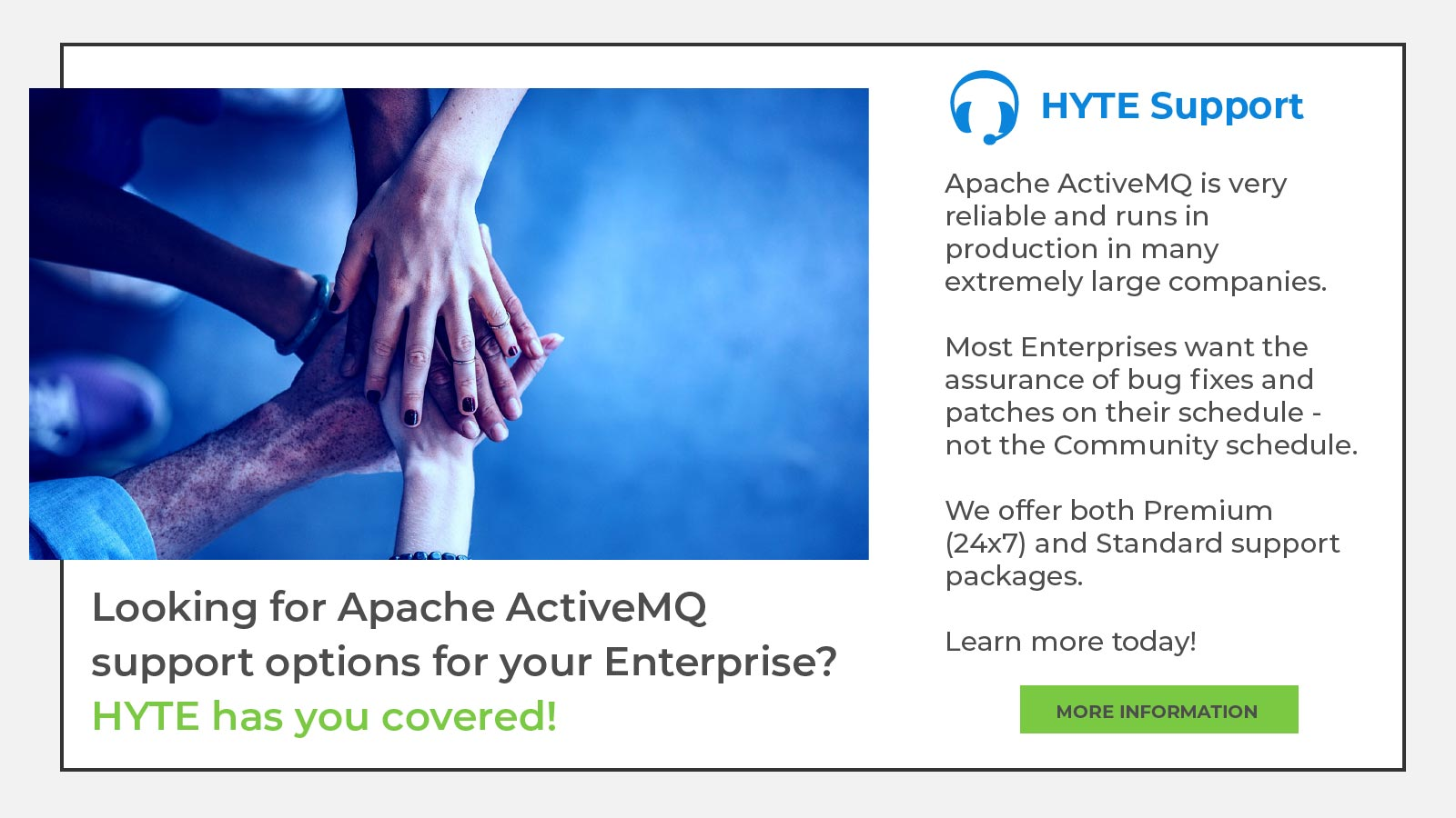 Looking for Apache ActiveMQ support options for your Enterprise? HYTE has you covered! Apache ActiveMQ is very reliable and runs in production in many extremely large companies. Most Enterprises want the assurance of bug fixes and patches on their schedule - not the Community schedule. We offer both Premium (24x7) and Standard support packages. Learn more today!